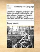 Grammaire Angloise, Expliquée Par Regles Generales, Utile À Ceux Qui Sont Curieux D'apprendre L'anglois, Par Claude Mauger, ... Vi