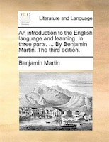 An Introduction To The English Language And Learning. In Three Parts. ... By Benjamin Martin. The Third Edition.