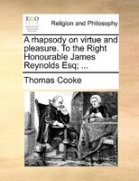 A Rhapsody On Virtue And Pleasure. To The Right Honourable James Reynolds Esq; ...