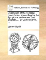 Description Of The Venereal Gonorrhoea; Accounting For The Symptoms And Cure Of That Disorder, ... By James Nevill, ...