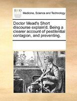 Doctor Mead's Short Discourse Explain'd. Being A Clearer Account Of Pestilential Contagion, And Preventing.