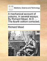 A Mechanical Account Of Poisons, In Several Essays. By Richard Mead, M.d. ... The Fourth Edition Corrected.