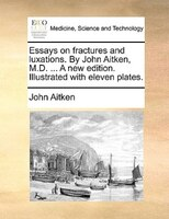Essays On Fractures And Luxations. By John Aitken, M.d. ... A New Edition. Illustrated With Eleven Plates.