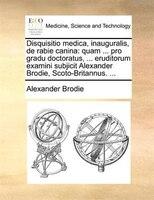Disquisitio medica, inauguralis, de rabie canina: quam ... pro gradu doctoratus, ... eruditorum examini subjicit Alexander Brodie,