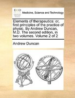 Elements Of Therapeutics: Or, First Principles Of The Practice Of Physic. By Andrew Duncan, M.d. The Second Edition, In Two V