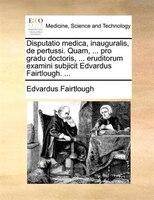 Disputatio medica, inauguralis, de pertussi. Quam, ... pro gradu doctoris, ... eruditorum examini subjicit Edvardus Fairtlough. ..