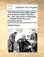 The Fortunes And Misfortunes Of The Famous Moll Flanders, &c. Who Was Born In Newgate, ... Written From Her Own Memorandums.