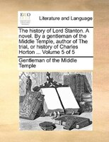The History Of Lord Stanton. A Novel. By A Gentleman Of The Middle Temple, Author Of The Trial, Or History Of Charles Horton ...