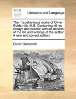 The Miscellaneous Works Of Oliver Goldsmith, M.b. Containing All His Essays And Poems; With An Account Of The Life And Writings Of