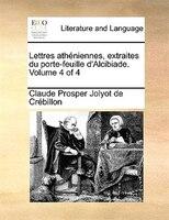 Lettres Athéniennes, Extraites Du Porte-feuille D'alcibiade.  Volume 4 Of 4