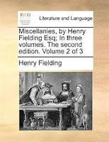 Miscellanies, By Henry Fielding Esq; In Three Volumes. The Second Edition. Volume 2 Of 3