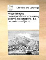 Miscellaneous Correspondence: Containing Essays, Dissertations, &c. On Various Subjects, ...