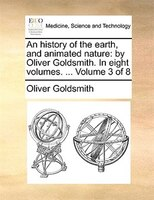 An History Of The Earth, And Animated Nature: By Oliver Goldsmith. In Eight Volumes. ...  Volume 3 Of 8