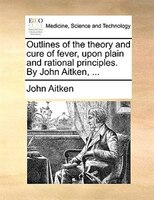 Outlines Of The Theory And Cure Of Fever, Upon Plain And Rational Principles. By John Aitken, ...