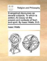 Evangelical Discourses On Several Subjects. To Which Is Added, An Essay On The Powers And Contests Of Flesh And Spirit. By Isaac W