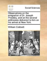 Observations On The Emigration Of Dr. Joseph Priestley, And On The Several Addresses Delivered To Him On His Arrival At New York.