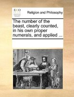 The Number Of The Beast, Clearly Counted, In His Own Proper Numerals, And Applied ...