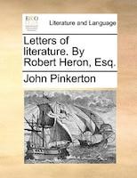 Letters Of Literature. By Robert Heron, Esq.