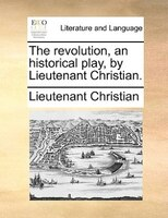 The Revolution, An Historical Play, By Lieutenant Christian.
