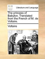 The Princess Of Babylon. Translated From The French Of M. De Voltaire.