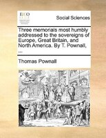 Three Memorials Most Humbly Addressed To The Sovereigns Of Europe, Great Britain, And North America. By T. Pownall, ...