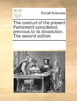 The Conduct Of The Present Parliament Considered, Previous To Its Dissolution. The Second Edition.