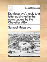 Dr. Musgrave's Reply To A Letter Published In The News Papers By The Chevalier D'eon.
