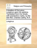 A Treatise Of Dionysius Longinus Upon The Sublime. Translated From The Greek, With Explanatory Notes, By The Late Rev. Charles Car
