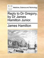 Reply To Dr Gregory, By Dr James Hamilton Junior.