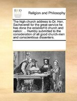 The High-church Address To Dr. Hen. Sacheverell For The Great Service He Has Done The Establish'd Church And Nation: ... Humbly Su