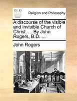 A Discourse Of The Visible And Invisible Church Of Christ. ... By John Rogers, B.d. ...
