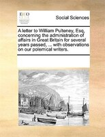 A Letter To William Pulteney, Esq, Concerning The Administration Of Affairs In Great Britain For Several Years Passed, ... With Ob