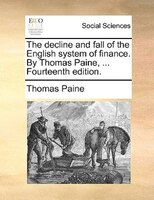 The Decline And Fall Of The English System Of Finance. By Thomas Paine, ... Fourteenth Edition.