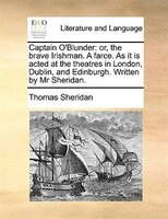 Captain O'blunder: Or, The Brave Irishman. A Farce. As It Is Acted At The Theatres In London, Dublin, And Edinburgh. W
