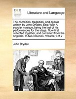 The Comedies, Tragedies, And Operas Written By John Dryden, Esq; With A Secular Masque, Being The Last Of His Performances For The