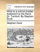 Hints To A School-master. Address'd To The Revd. Dr. Turnbull. By Stephen Duck.