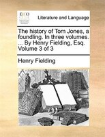 The History Of Tom Jones, A Foundling. In Three Volumes. ... By Henry Fielding, Esq.  Volume 3 Of 3