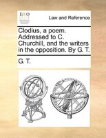 Clodius, A Poem. Addressed To C. Churchill, And The Writers In The Opposition. By G. T.