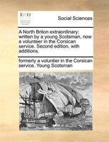 A North Briton Extraordinary: Written By A Young Scotsman, Now A Volunteer In The Corsican Service. Second Edition, With Addition