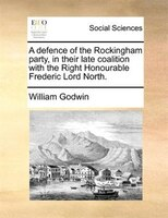 A Defence Of The Rockingham Party, In Their Late Coalition With The Right Honourable Frederic Lord North.