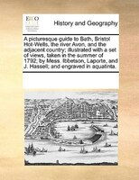 A Picturesque Guide To Bath, Bristol Hot-wells, The River Avon, And The Adjacent Country; Illustrated With A Set Of Views, Taken I