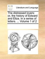The Distressed Lovers: Or, The History Of Edward And Eliza. In A Series Of Letters. ...  Volume 1 Of 2