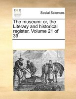 The Museum: Or, The Literary And Historical Register.  Volume 21 Of 39