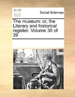 The Museum: Or, The Literary And Historical Register.  Volume 30 Of 39