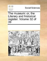 The Museum: Or, The Literary And Historical Register.  Volume 32 Of 39