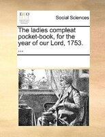 The Ladies Compleat Pocket-book, For The Year Of Our Lord, 1753. ...