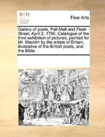 Gallery Of Poets, Pall-mall And Fleet-street, April 2, 1790. Catalogue Of The Third Exhibition Of Pictures, Painted For Mr. Mackli