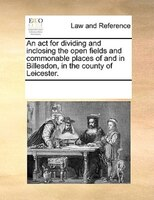An Act For Dividing And Inclosing The Open Fields And Commonable Places Of And In Billesdon, In The County Of Leicester.