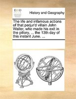 The Life And Infamous Actions Of That Perjur'd Villain John Waller, Who Made His Exit In The Pillory, ... The 13th Day Of This Ins