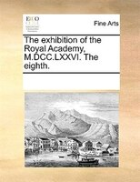 The Exhibition Of The Royal Academy, M.dcc.lxxvi. The Eighth.